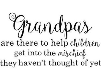 Grandpas are there to help children get into the mischief they haven't thought of yet vinyl wall decal