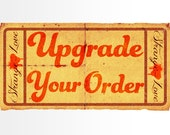 UPGRADE YOUR ORDER!!