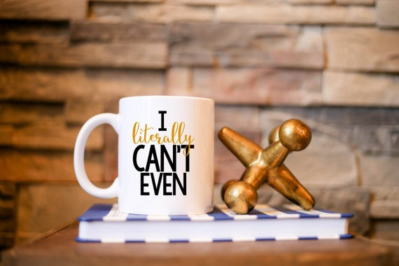 I literally CAN'T EVEN | Message Mugs | 11 oz.