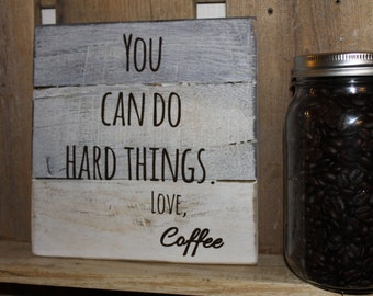 You Can Do Hard Things, Love Coffee reclaimed wood sign!