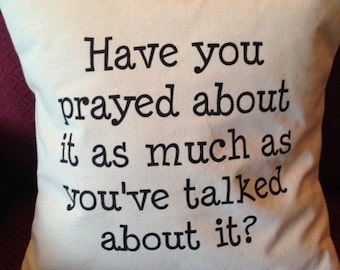 Have You Prayed About It As Much As You've Talked About It PILLOW COVER QUOTE