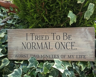 Handmade Rustic Wooden Plaque Sign Funny I Tried To Be Normal Once. . Worst Two Minutes Of My Life