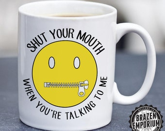 Shut Your Mouth When You're Talking To Me, Funny Coffee - Tea Mug