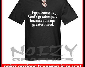 Forgiveness Is God's Greatest Gift Because It Is Our Greatest Need. Christian T-Shirt Jesus Shirt  S / M / L / XL / 2XL / 3XL / 4XL / 5XL