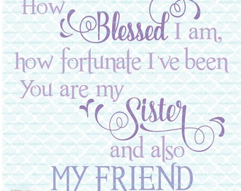 Sister Svg Quote How Blessed I Am Fortunate My Sister My Friend BFF for Life Love My Sister svg dxf eps jpg files for Cricut Silhouette