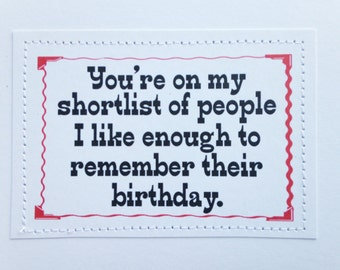 Hilarious birthday card. You're on my shortlist of people I like enough to remember their birthday.