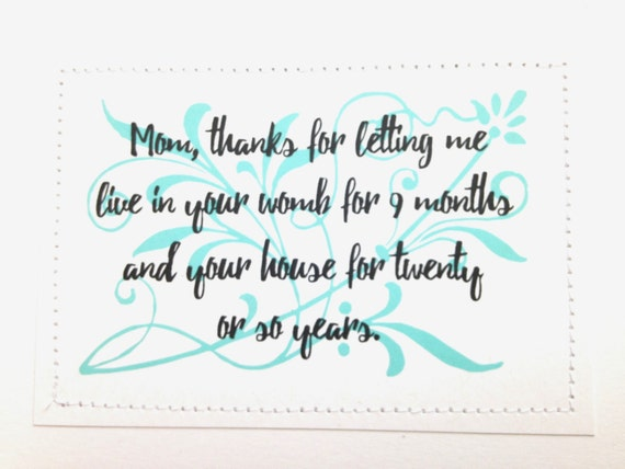Funny thank you card for Mom. Thanks for letting me live in your womb for 9 months and your house for 20 or so years.