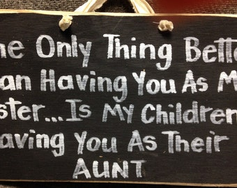 Only thing better than having you as my sister is my children having you as their aunt sign wood gift