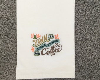 A YAWN is a silent scream for COFFEE design  Embroidered Flour Sack/Tea Towel