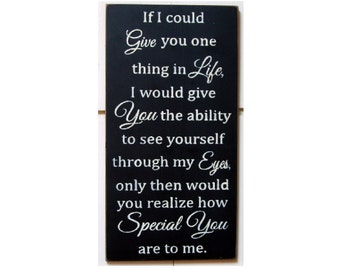 If I could give you one thing in life I would give you the ability to see yourself through my eyes... wood sign
