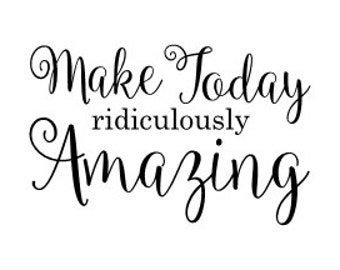 Make Today rediculously Amazing vinyl wall decal