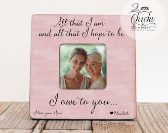 Gift For Mom, All I Am And All That I Hope To Be Picture Frame, Mom Picture Frame, Mother Daughter Gift, Mother Of The Bride Picture Frame