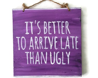 It's Better to Arrive Late Than Ugly Wood Sign / Bathroom Wall Art / Bathroom Decor / Bohemian Decor / Dorm Room Decor / Bohemian Wall Art