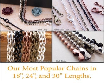 25 Necklace Chains in several styles and lengths. 18 inch, 24 inch, and 30 inch. Rolo Loop, Petite Oval Link, Rolo Oval Link, & Ball Chains