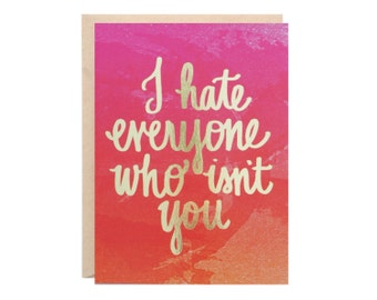 I Hate Everyone Who Isn't You (Funny Valentine Handlettered Gold Foil Greeting Card)