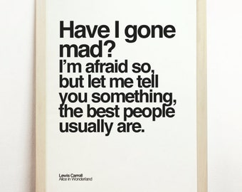 Have I Gone Mad? Im Afraid So But Let Me Tell You Something The Best People Usually Are Print Typography Lewis Carroll Alice in Wonderland