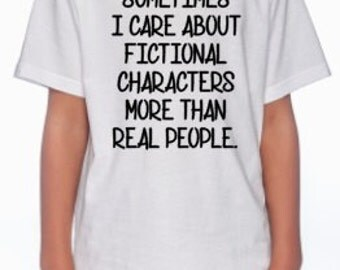 Sometimes I care abot fictional characters more than real people, Sassy shirt, kids, young adults