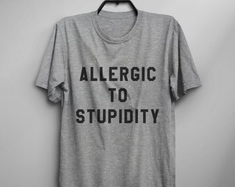 Allergic to stupidity funny tshirts graphic tee tumblr clothing grunge hipster quote shirt women gifts best friend