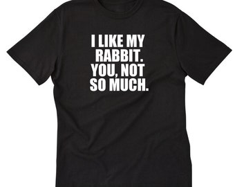 I Like My Rabbit. You, Not So Much T-shirt Funny Attitude Rabbit Tee