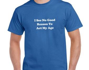 I See No Good Reason To Act My Age Funny T-Shirt or Tank Gift
