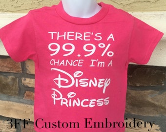 CHILD or ADULT SIZE There's A 99.9% Chance I'm A Disney Princess Tee
