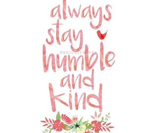 Always Stay Humble and Kind digital print, instant download