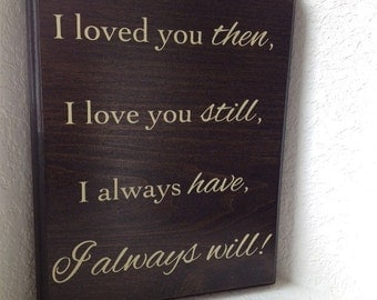 Ready to ship - I loved you then, I love you still, I always have, I always will plaque sign anniversary  or birthday gift wood plaque