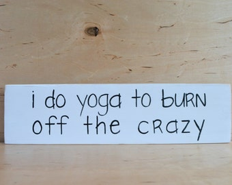 Wooden Sign - I do yoga to burn off the crazy - Black and White Rustic Sign - Funny Yoga - Yoga Decor