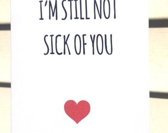 I'm still not sick of you - birthday / anniversary / valentine / friendship