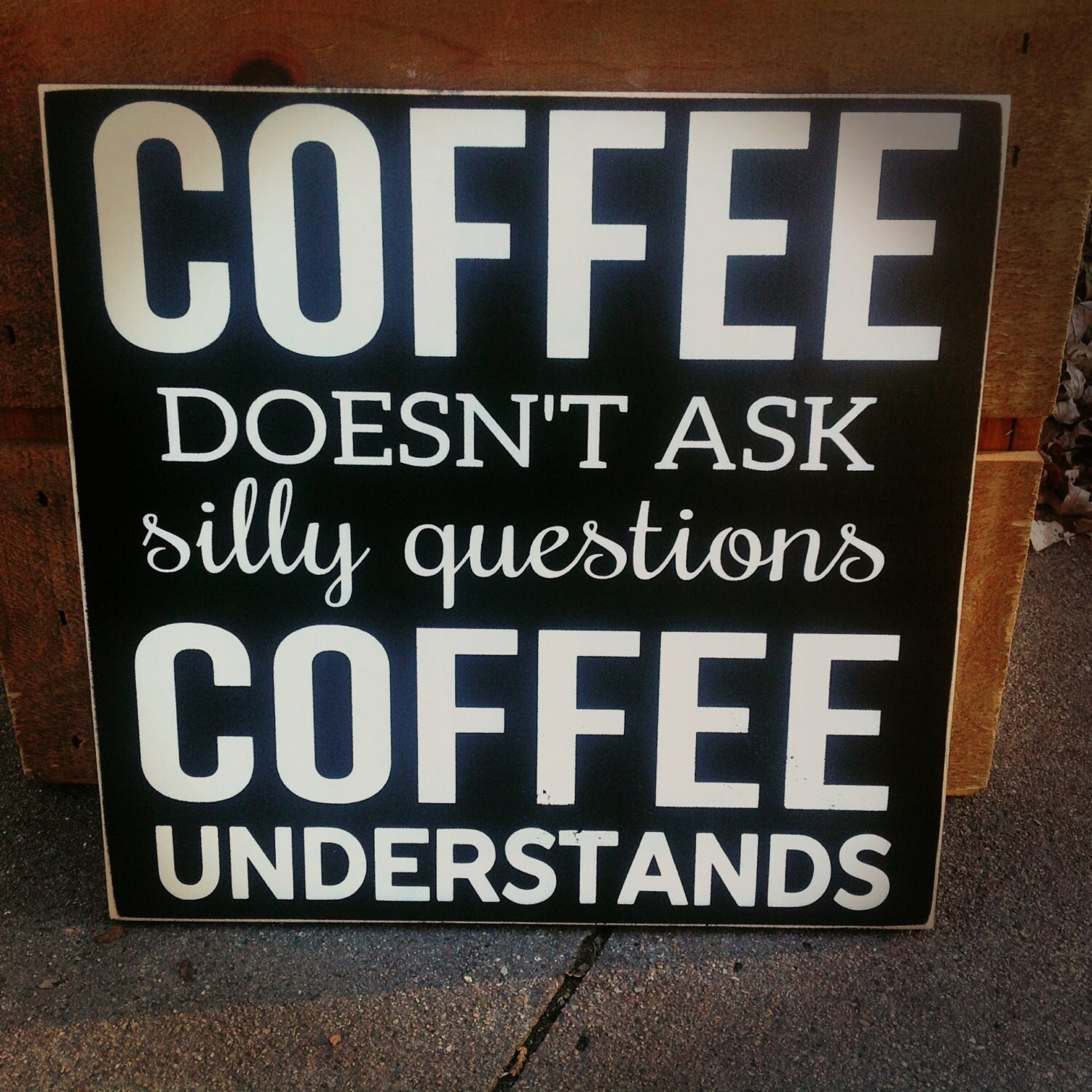 Kitchen Coffee Signs: COFFEE Doesn't Ask Silly Questions... Kitchen Sign