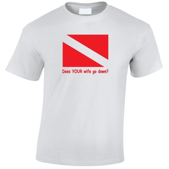 Does Your Wife go Down? T-Shirt. Diver, Diving, Scuba, Open Water, Deep Sea. Fathers Day, Mothers day, Birthday Gift or Present