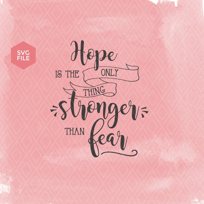 Hope Is The Only Thing Stronger Than Fear Hope Quote Svg