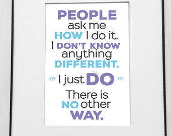 Inspirational quote print: People ask me how I do it. I don't know anything different. There is no other way. 5x7 print in 8x10 frame/matte