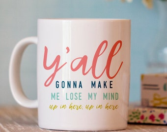 Funny Coffee Mug - Y'all Gonna Make Me Lost My Mind Mug - Funny Mug - Ceramic Coffee Cup