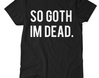 So Goth im Dead - Tshirt - Black - S M L XL XXL XXXL