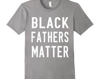 Black Fathers Matter Shirt - Father's Day Shirt - Various Colors Available - FREE SHIPPING