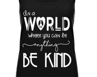 Be Kind Shirt- In a world where you can be anything be kind- Motivational Tank-