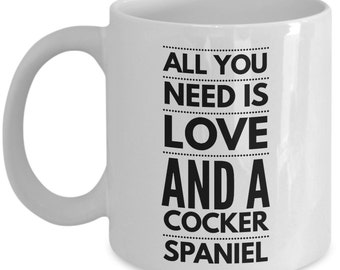 Unique Coffee Mug - All You Need Is Love And A Cocker Spaniel - Amazing Present Idea, Great Quality Ceramic Cups For Coffee, Tea, Milk -11oz