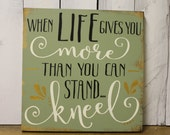 When Life gives you More than you can Stand/Kneel/Sign/Religious/Prayer/shelf sitter/Wood Sign/Sage/Green