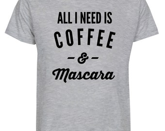 All I Need Is Coffee And Mascara  Funny Shirt Text Tee Tumblr Shirts Quote T Shirt Unisex Tee Men Shirt Women T-Shirt Teen TShirt