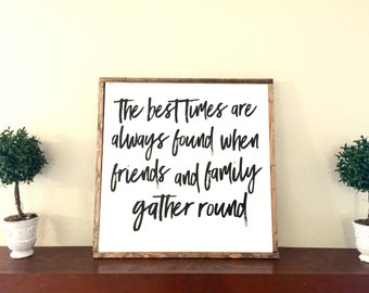 The Best Times are Always Found When Friends and Family Gather Round Sign Decor Home
