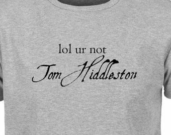 lol ur not Tom Hiddleston T Shirt