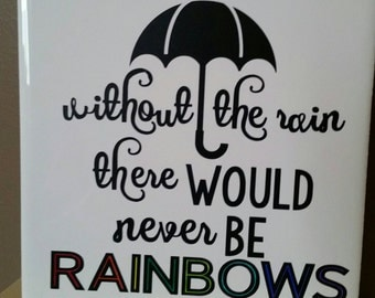 Without the rain there would never be rainbows. 6x6 tile sign
