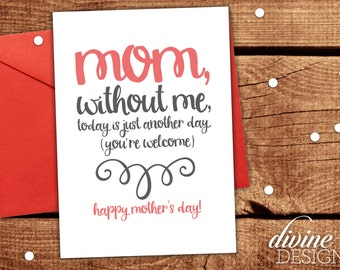 Mom, without me, today is just another day. (you're welcome) - Funny Mother's Day Card - Mothers Day Gift- Funny Mother's Day - Witty Mother