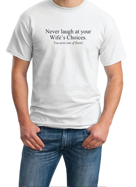 never laugh at your Wife's Choices. You were one of them! - Mens T-Shirt (Ash Gray or White)