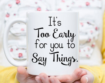 It's Too Early for You to Say Things Mug, Not A Morning Person, Morning Person Quote, Coworker Mug, Gifts for Work, Coffee Before Talkie