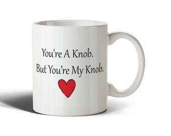 You're A Knob But You're My Knob Funny Valentines Mug Cup