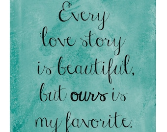 Every love story is beautiful, but ours is my favorite - Printable for frame or canvas