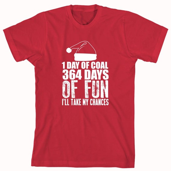1 Day of Coal or 364 Days of Fun Christmas Shirt, Funny Christmas shirt, Christmas Gift Idea, Holidays - ID: 472