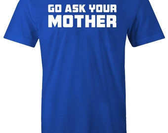 Go Ask Your Mother Funny Shirt Fathers Day Gift Dad To Be Gifts For Dad Christmas Gift For Dad T-Shirt Mens Kids Funny Daddy To be